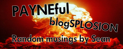 The PAYNEful blogSPLOSION - Random musings by Sean